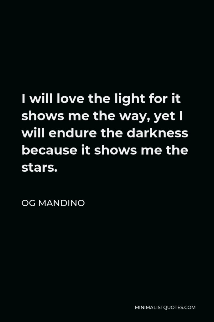 Og Mandino Quote - I will love the light for it shows me the way, yet I will endure the darkness because it shows me the stars.