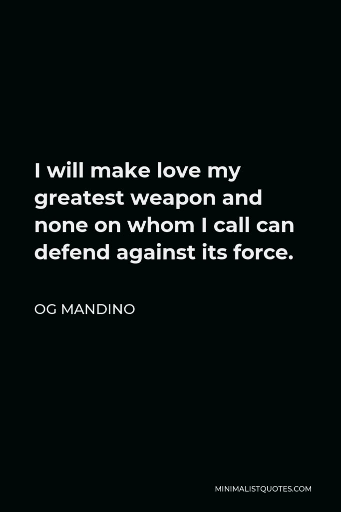 Og Mandino Quote - I will make love my greatest weapon and none on whom I call can defend against its force.