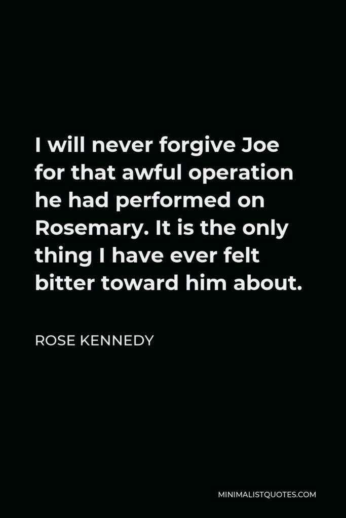 Rose Kennedy Quote - I will never forgive Joe for that awful operation he had performed on Rosemary. It is the only thing I have ever felt bitter toward him about.