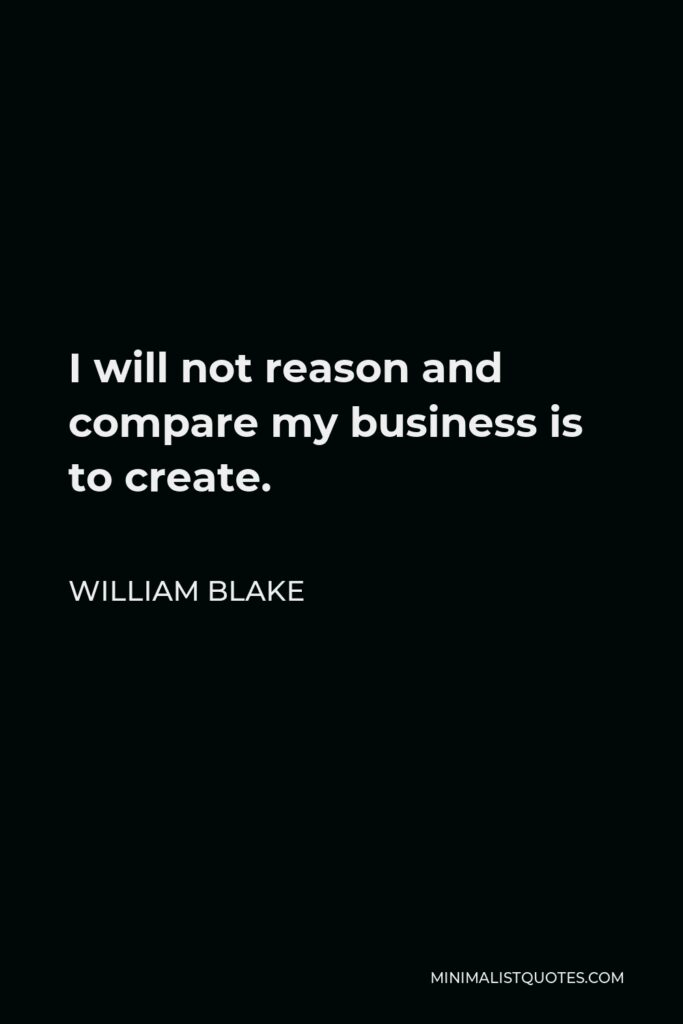 William Blake Quote - I will not reason and compare my business is to create.