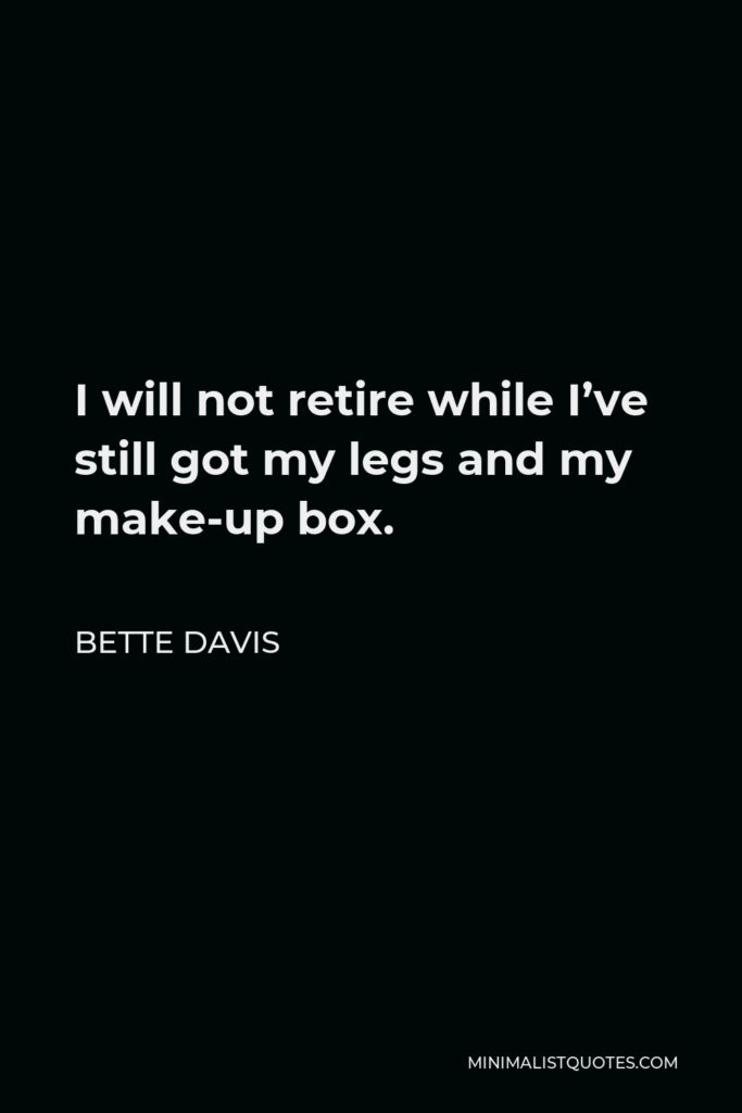 Bette Davis Quote - I will not retire while I've still got my legs and my make-up box.