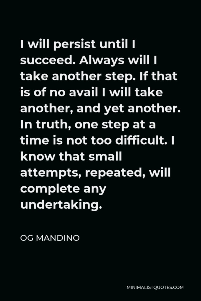 Og Mandino Quote - I will persist until I succeed. Always will I take another step. If that is of no avail I will take another, and yet another. In truth, one step at a time is not too difficult. I know that small attempts, repeated, will complete any undertaking.