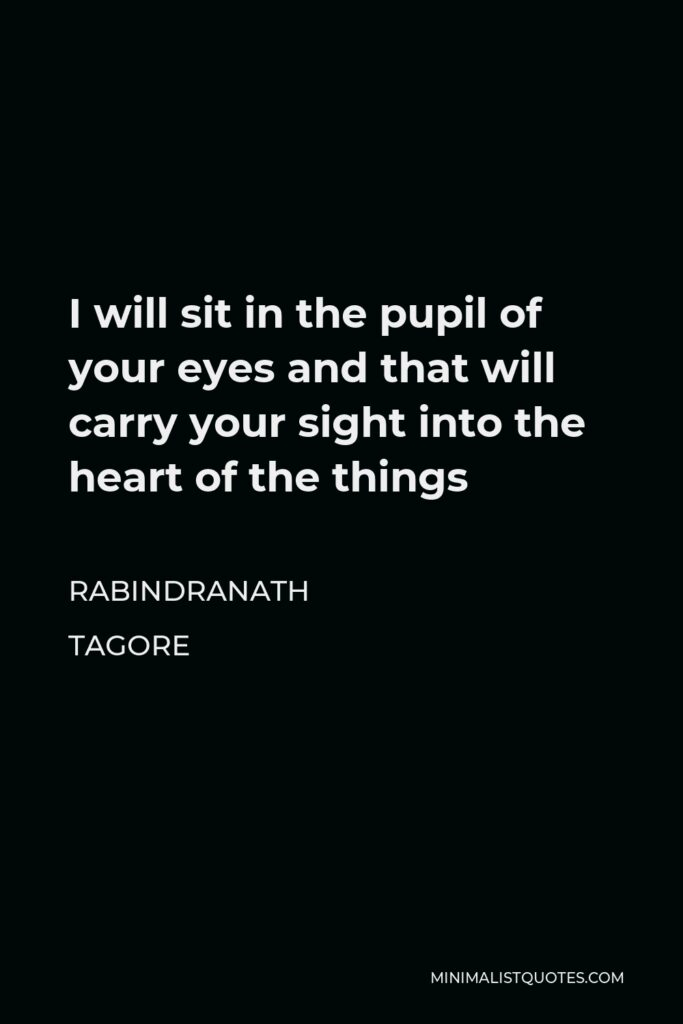 Rabindranath Tagore Quote - I will sit in the pupil of your eyes and that will carry your sight into the heart of the things