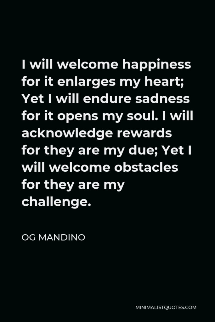 Og Mandino Quote - I will welcome happiness for it enlarges my heart; Yet I will endure sadness for it opens my soul. I will acknowledge rewards for they are my due; Yet I will welcome obstacles for they are my challenge.