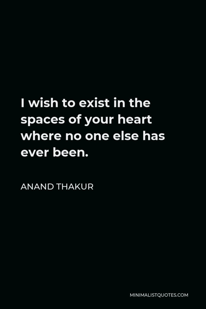 Anand Thakur Quote - I wish to exist in the spaces of your heart where no one else has ever been.