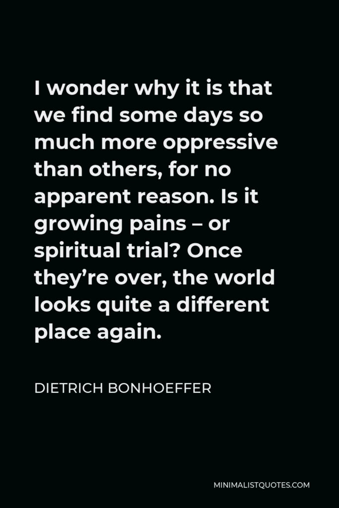 Dietrich Bonhoeffer Quote - I wonder why it is that we find some days so much more oppressive than others, for no apparent reason. Is it growing pains – or spiritual trial? Once they're over, the world looks quite a different place again.