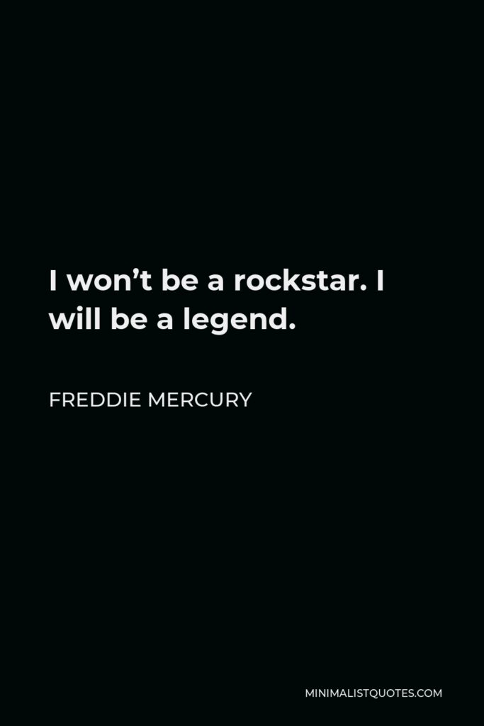 Freddie Mercury Quote - I won't be a rockstar. I will be a legend.