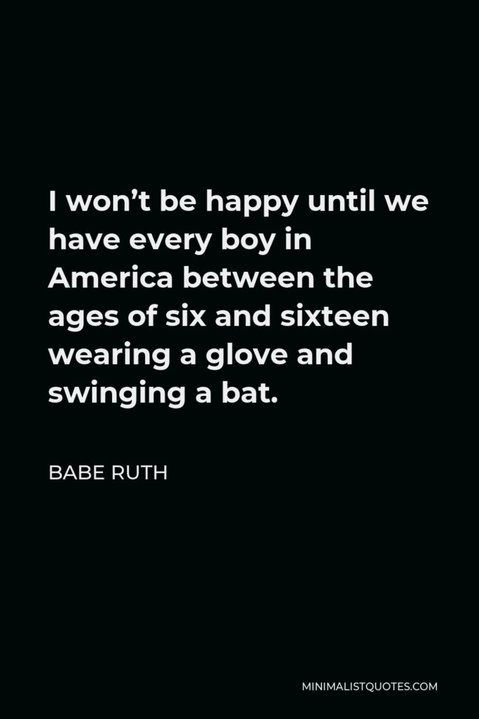 Babe Ruth Quote - I won't be happy until we have every boy in America between the ages of six and sixteen wearing a glove and swinging a bat.