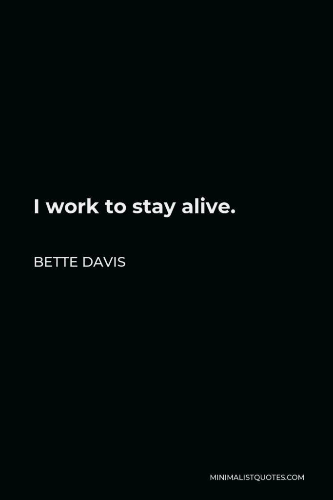 Bette Davis Quote - I work to stay alive.