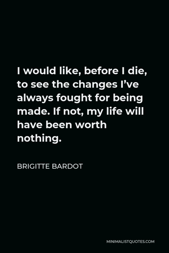Brigitte Bardot Quote - I would like, before I die, to see the changes I've always fought for being made. If not, my life will have been worth nothing.