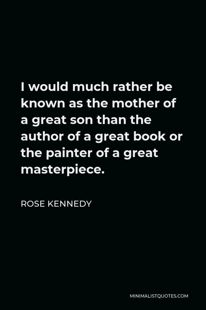 Rose Kennedy Quote - I would much rather be known as the mother of a great son than the author of a great book or the painter of a great masterpiece.