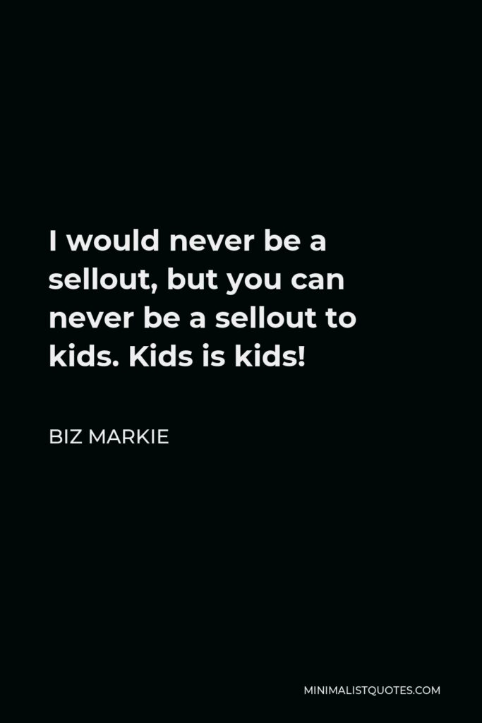 Biz Markie Quote - I would never be a sellout, but you can never be a sellout to kids. Kids is kids!