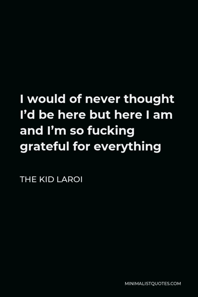 The Kid Laroi Quote - I would of never thought I'd be here but here I am and I'm so fucking grateful for everything