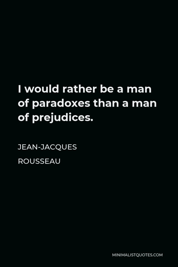 Jean-Jacques Rousseau Quote - I would rather be a man of paradoxes than a man of prejudices.