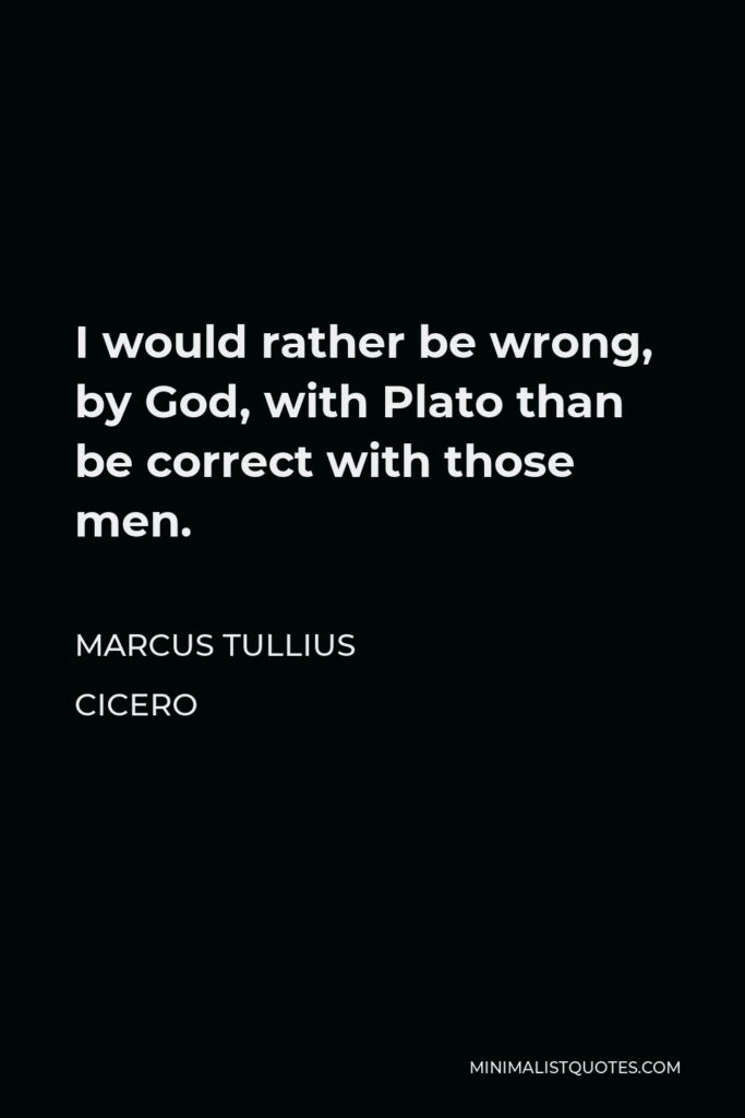 Marcus Tullius Cicero Quote - I would rather be wrong, by God, with Plato than be correct with those men.
