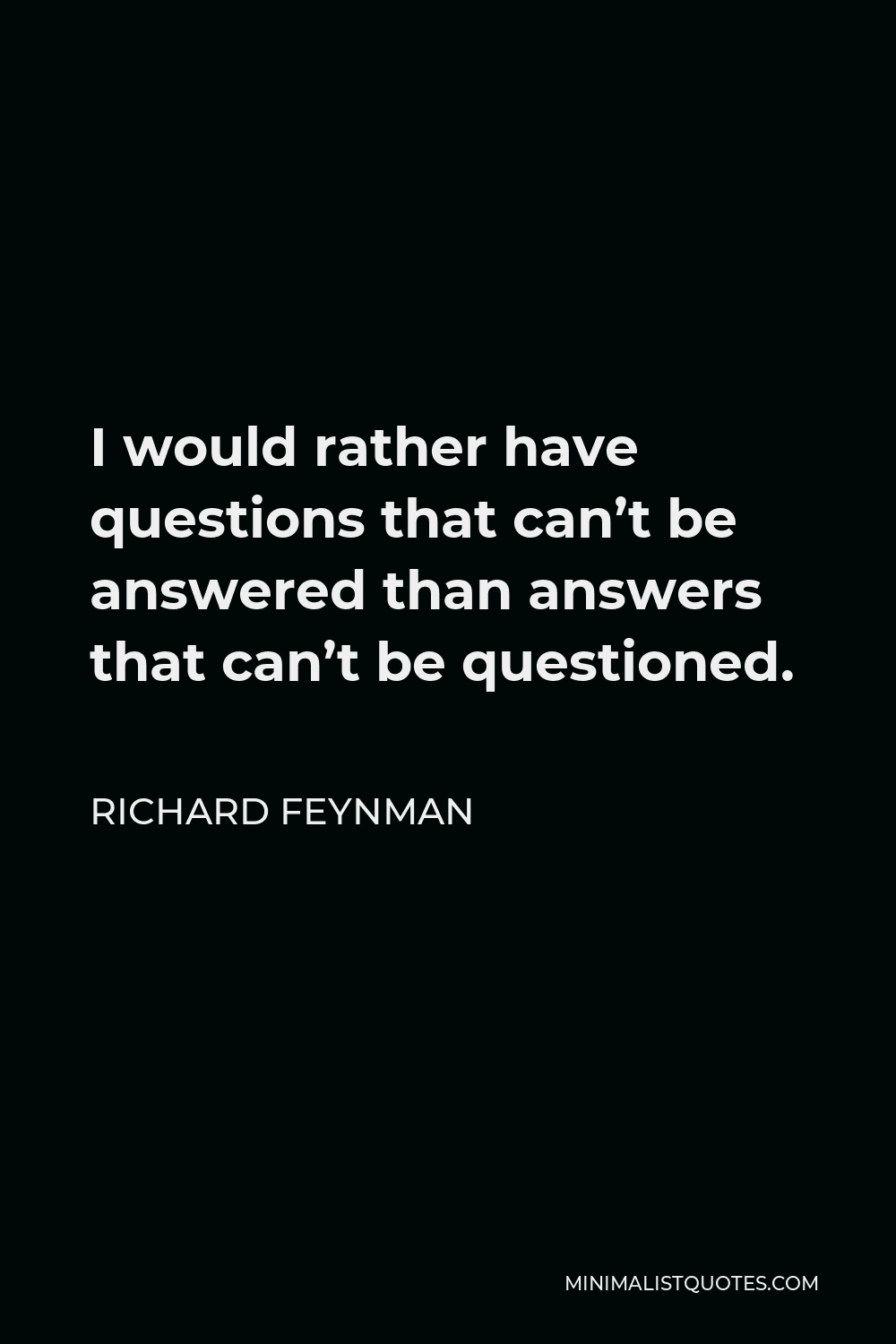 Richard Feynman Quote - I would rather have questions that can't be answered than answers that can't be questioned.