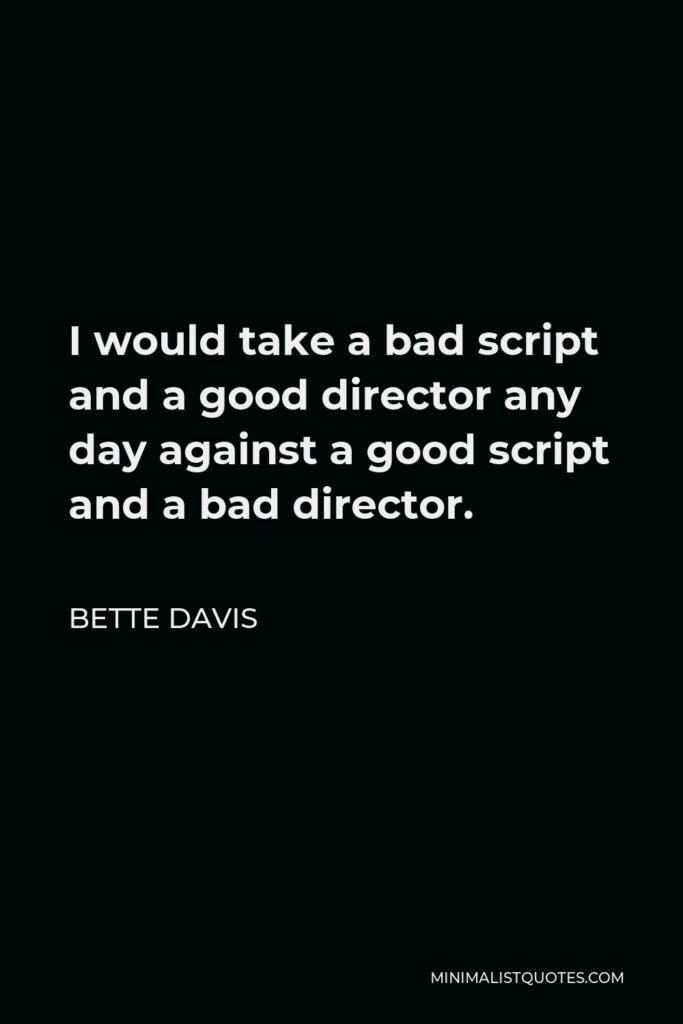 Bette Davis Quote - I would take a bad script and a good director any day against a good script and a bad director.