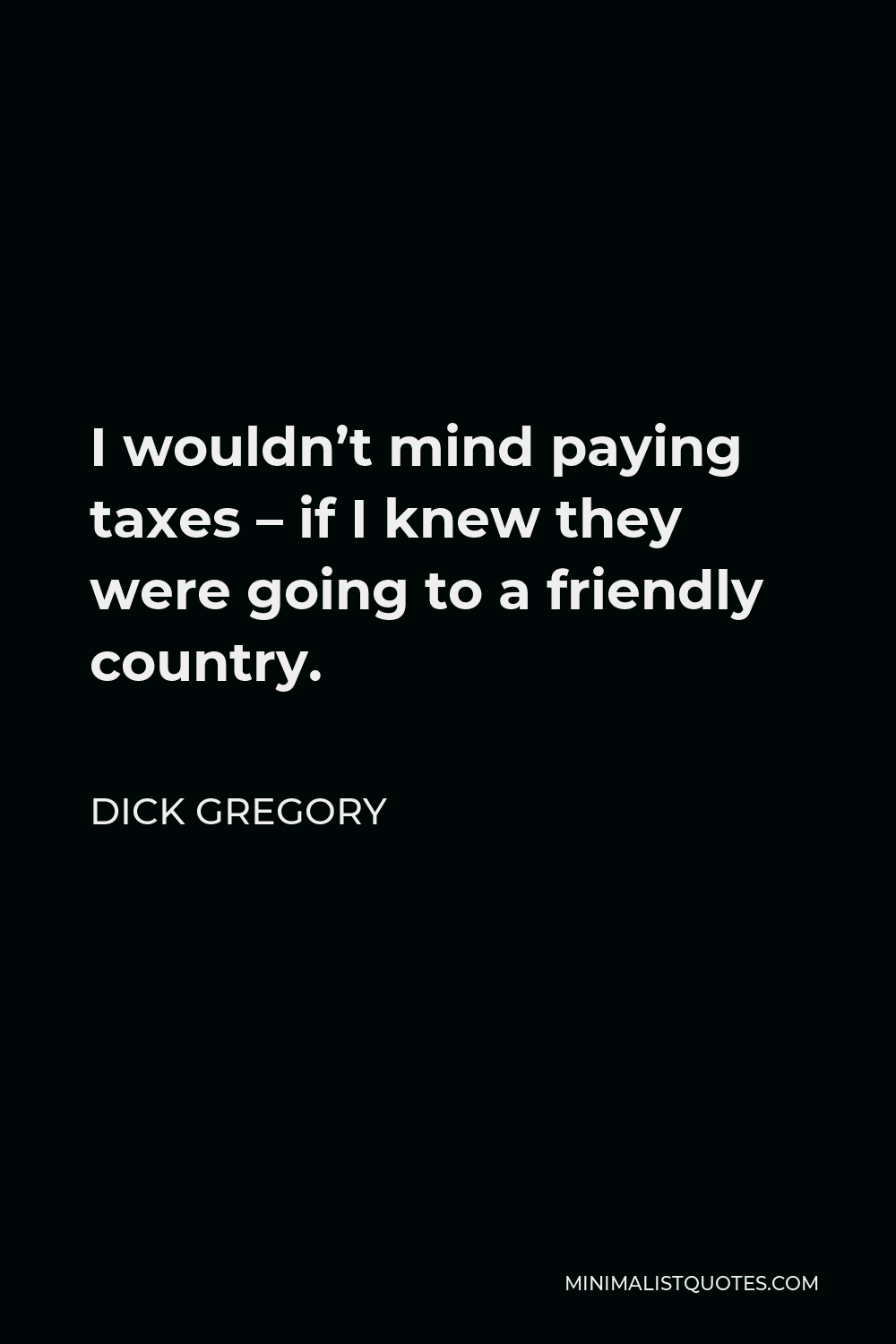 Dick Gregory Quote - I wouldn't mind paying taxes – if I knew they were going to a friendly country.