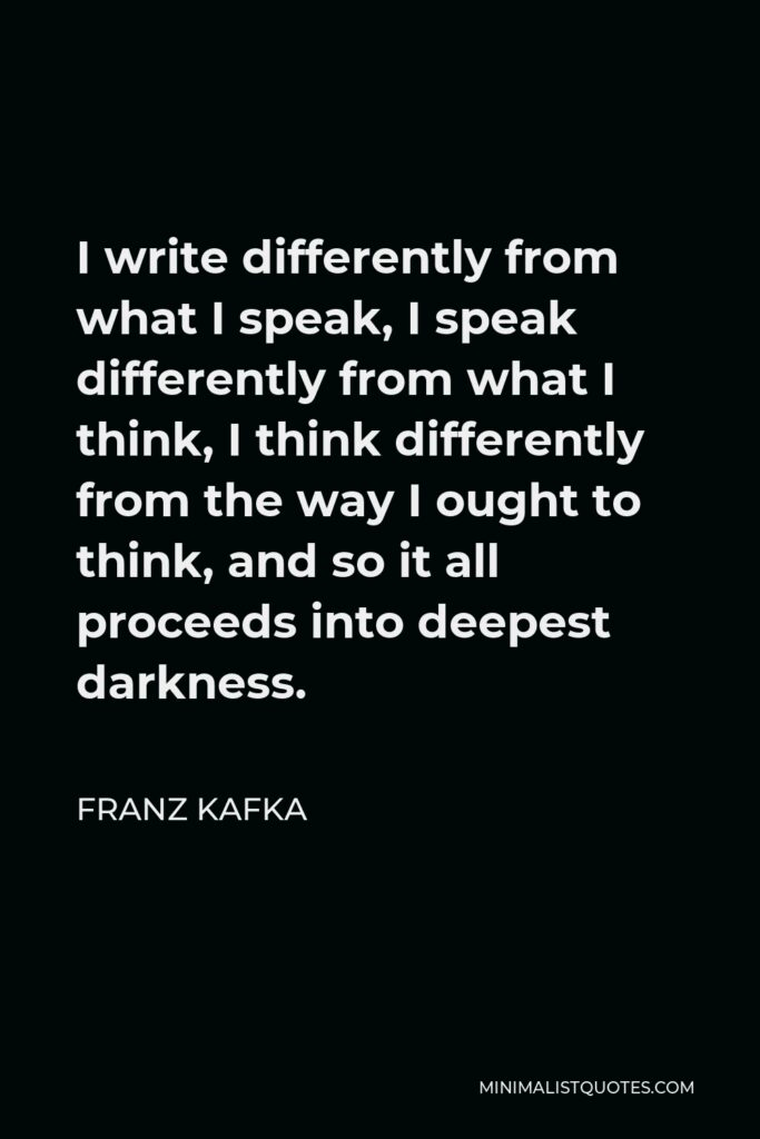 Franz Kafka Quote - I write differently from what I speak, I speak differently from what I think, I think differently from the way I ought to think, and so it all proceeds into deepest darkness.