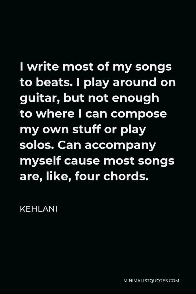 Kehlani Quote - I write most of my songs to beats. I play around on guitar, but not enough to where I can compose my own stuff or play solos. Can accompany myself cause most songs are, like, four chords.
