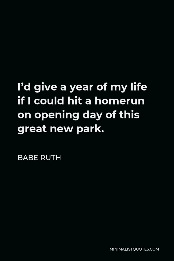 Babe Ruth Quote - I'd give a year of my life if I could hit a homerun on opening day of this great new park.