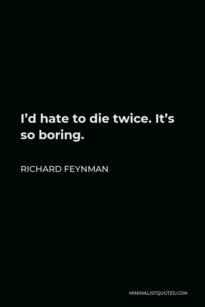 Richard Feynman Quote - I'd hate to die twice. It's so boring.