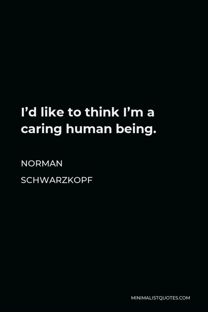 Norman Schwarzkopf Quote - I'd like to think I'm a caring human being.