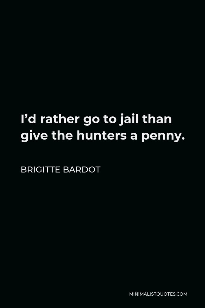 Brigitte Bardot Quote - I'd rather go to jail than give the hunters a penny.