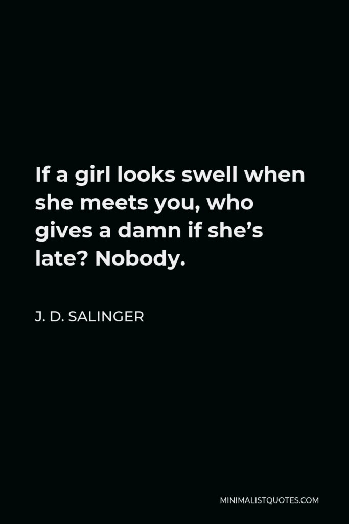 J. D. Salinger Quote - If a girl looks swell when she meets you, who gives a damn if she's late? Nobody.