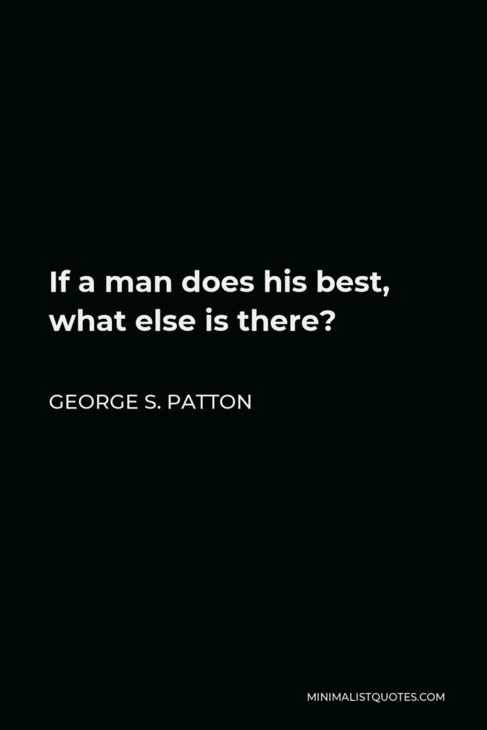 George S. Patton Quote - If a man does his best, what else is there?