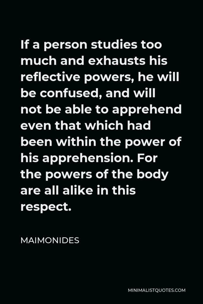 Maimonides Quote - If a person studies too much and exhausts his reflective powers, he will be confused, and will not be able to apprehend even that which had been within the power of his apprehension. For the powers of the body are all alike in this respect.