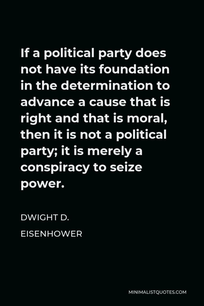 Dwight D. Eisenhower Quote - If a political party does not have its foundation in the determination to advance a cause that is right and that is moral, then it is not a political party; it is merely a conspiracy to seize power.
