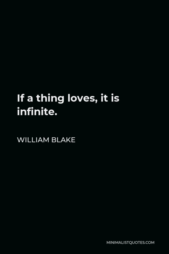 William Blake Quote - If a thing loves, it is infinite.
