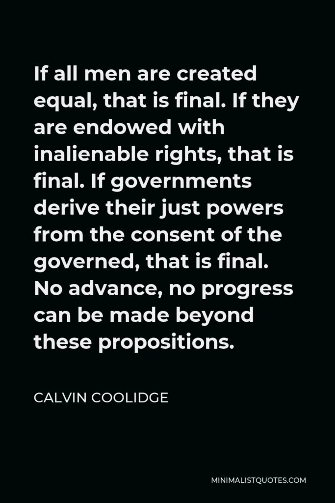 Calvin Coolidge Quote - If all men are created equal, that is final. If they are endowed with inalienable rights, that is final. If governments derive their just powers from the consent of the governed, that is final. No advance, no progress can be made beyond these propositions.