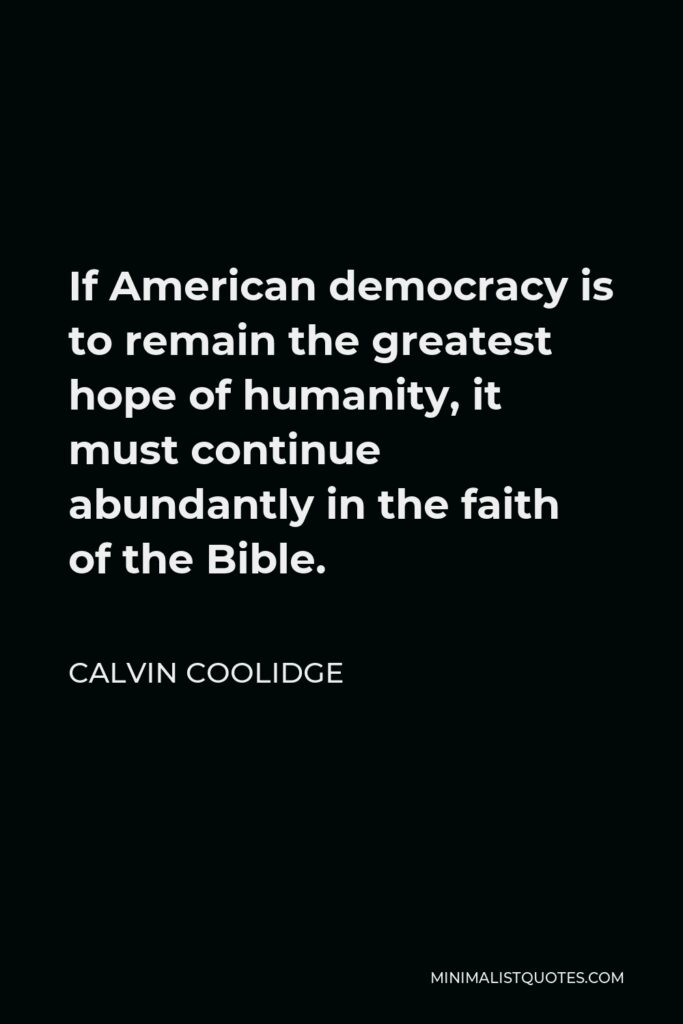 Calvin Coolidge Quote - If American democracy is to remain the greatest hope of humanity, it must continue abundantly in the faith of the Bible.
