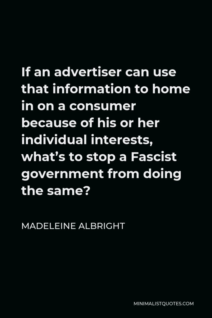 Madeleine Albright Quote - If an advertiser can use that information to home in on a consumer because of his or her individual interests, what's to stop a Fascist government from doing the same?