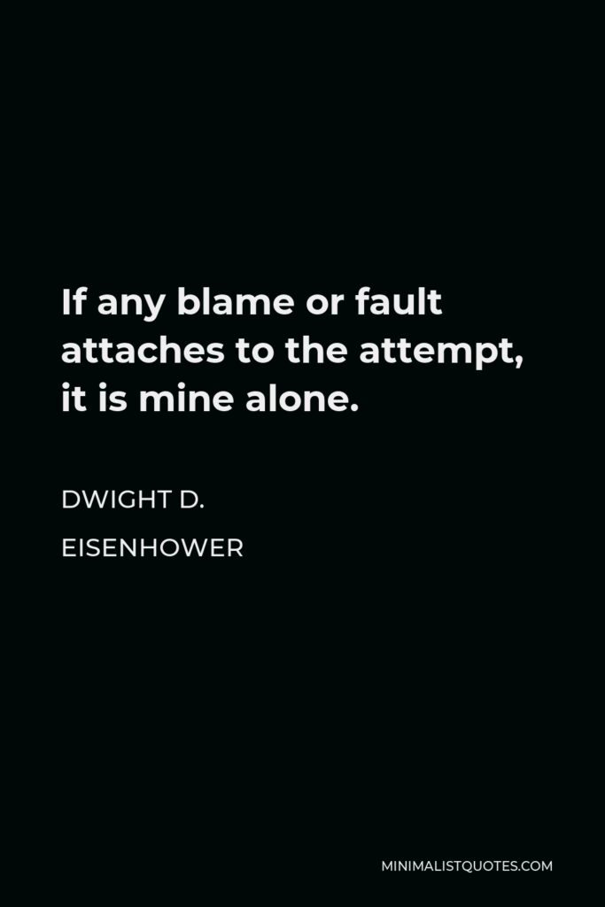 Dwight D. Eisenhower Quote - If any blame or fault attaches to the attempt, it is mine alone.