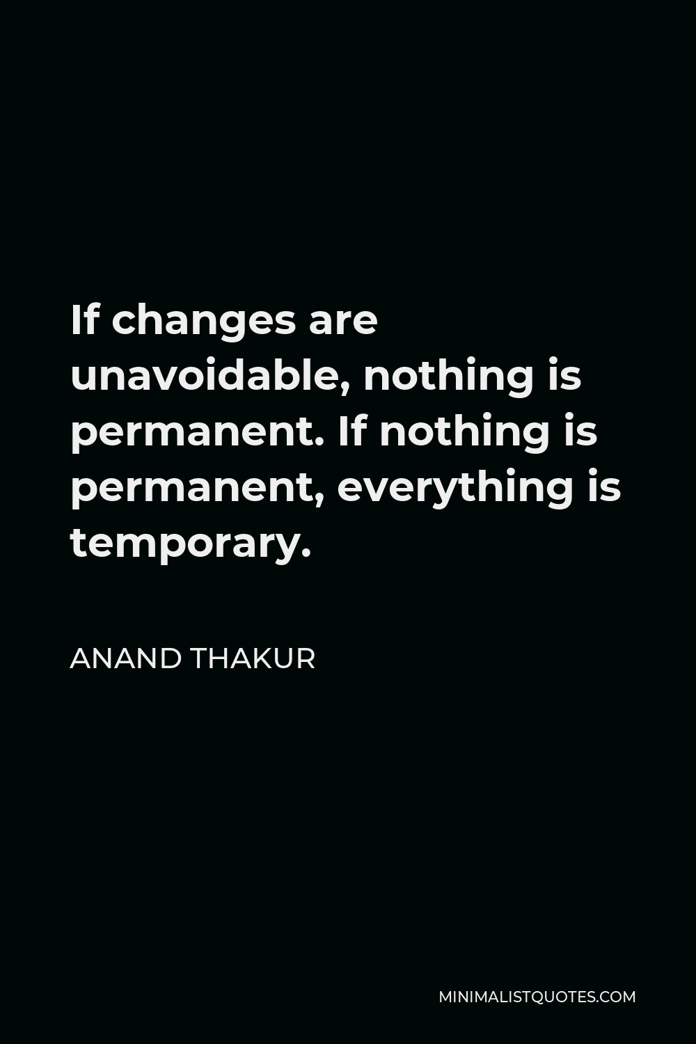 Anand Thakur Quote - If changes are unavoidable, nothing is permanent. If nothing is permanent, everything is temporary.