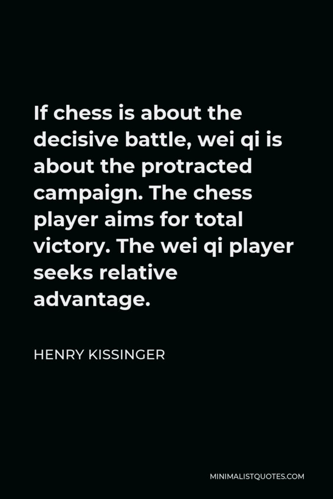 Henry Kissinger Quote - If chess is about the decisive battle, wei qi is about the protracted campaign. The chess player aims for total victory. The wei qi player seeks relative advantage.