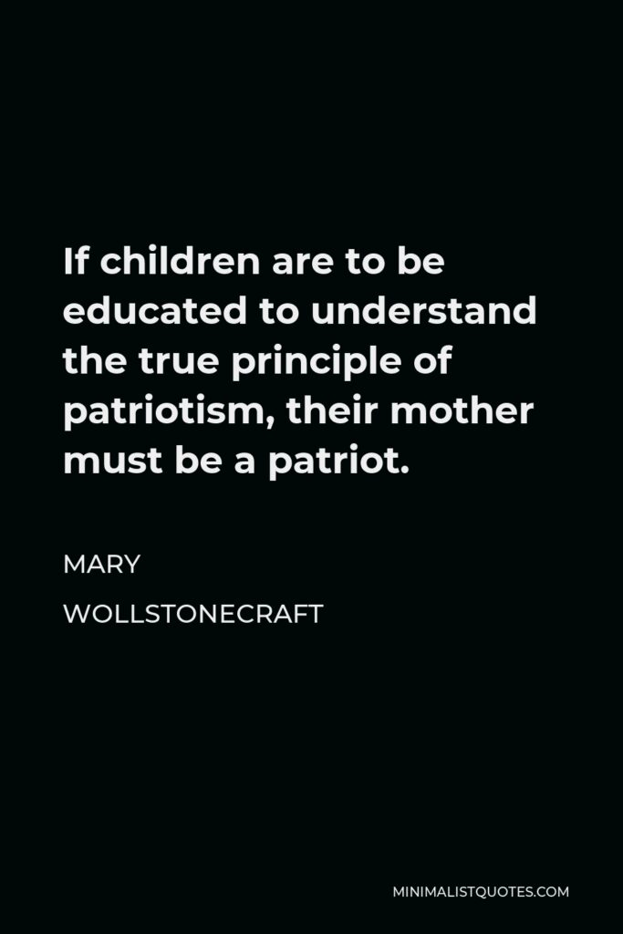 Mary Wollstonecraft Quote - If children are to be educated to understand the true principle of patriotism, their mother must be a patriot.