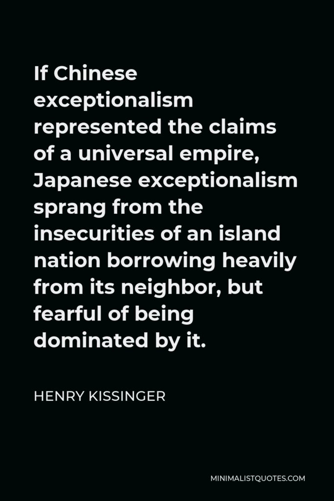 Henry Kissinger Quote - If Chinese exceptionalism represented the claims of a universal empire, Japanese exceptionalism sprang from the insecurities of an island nation borrowing heavily from its neighbor, but fearful of being dominated by it.
