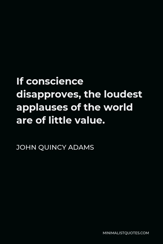 John Quincy Adams Quote - If conscience disapproves, the loudest applauses of the world are of little value.