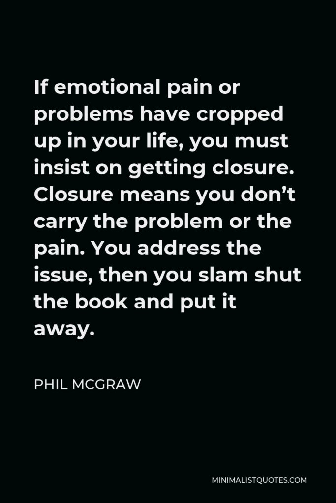 Phil McGraw Quote - If emotional pain or problems have cropped up in your life, you must insist on getting closure. Closure means you don't carry the problem or the pain. You address the issue, then you slam shut the book and put it away.
