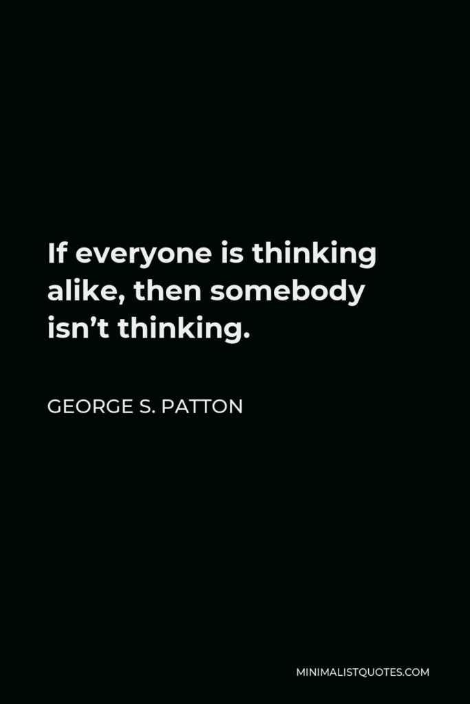 George S. Patton Quote - If everyone is thinking alike, then somebody isn't thinking.