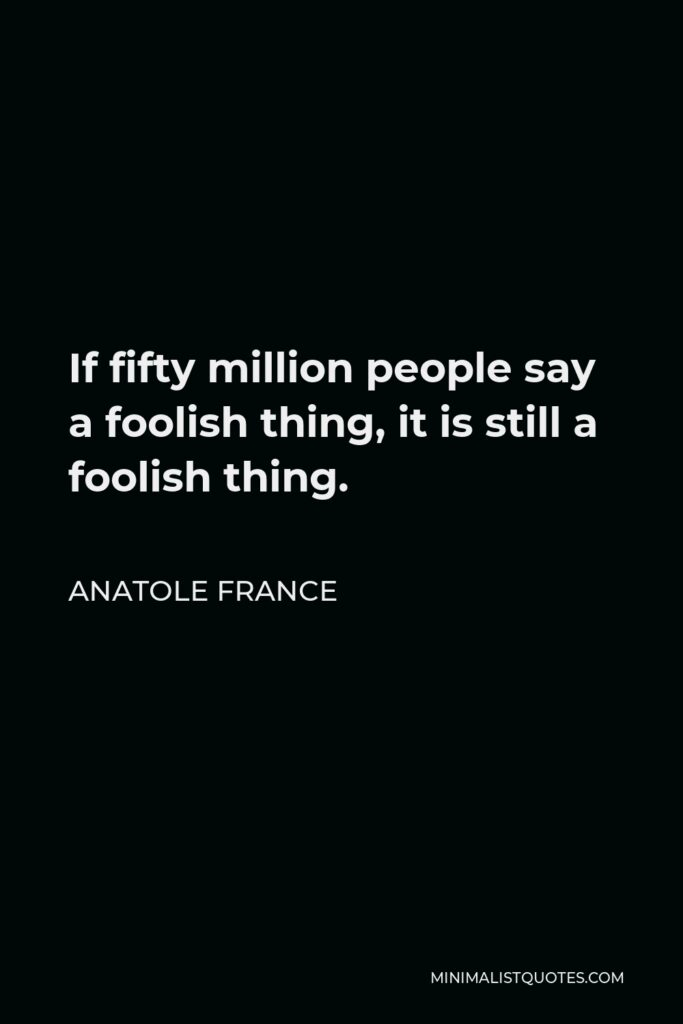 Anatole France Quote - If fifty million people say a foolish thing, it is still a foolish thing.