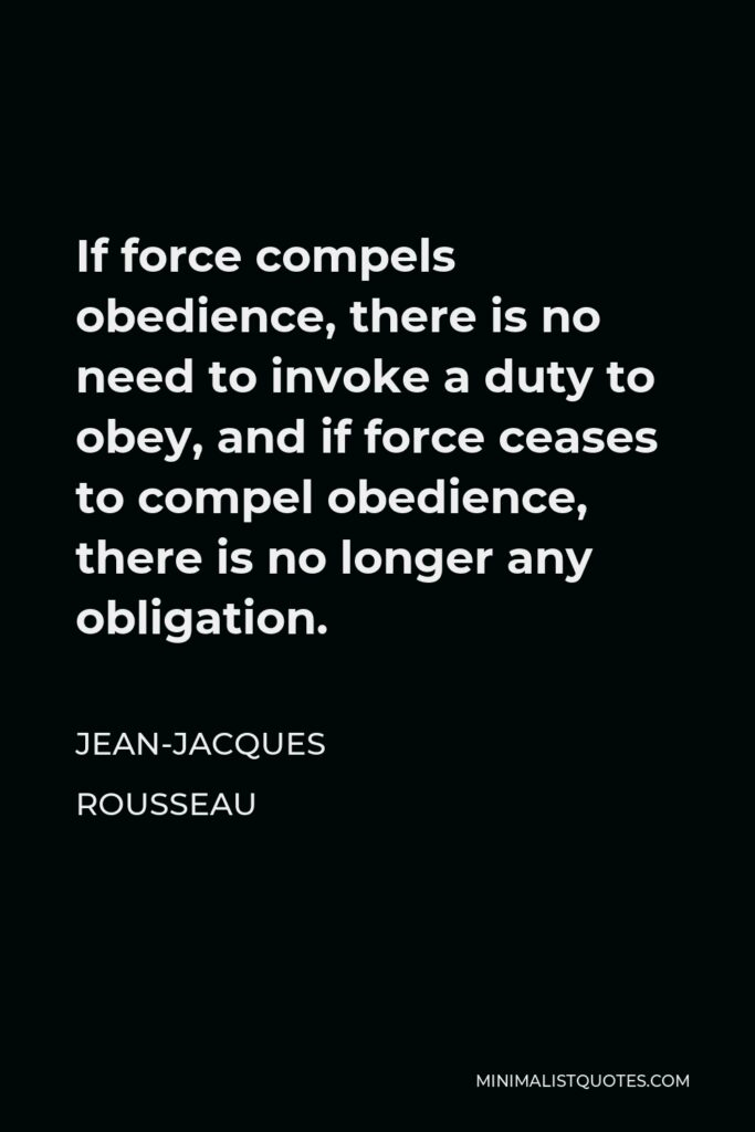 Jean-Jacques Rousseau Quote - If force compels obedience, there is no need to invoke a duty to obey, and if force ceases to compel obedience, there is no longer any obligation.