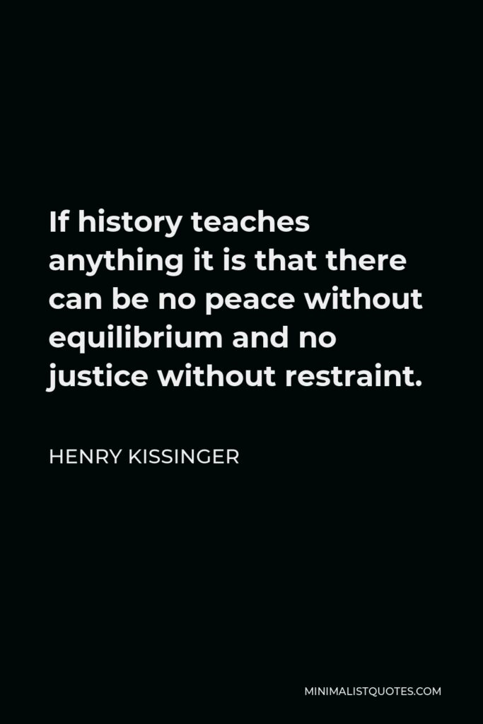 Henry Kissinger Quote - If history teaches anything it is that there can be no peace without equilibrium and no justice without restraint.