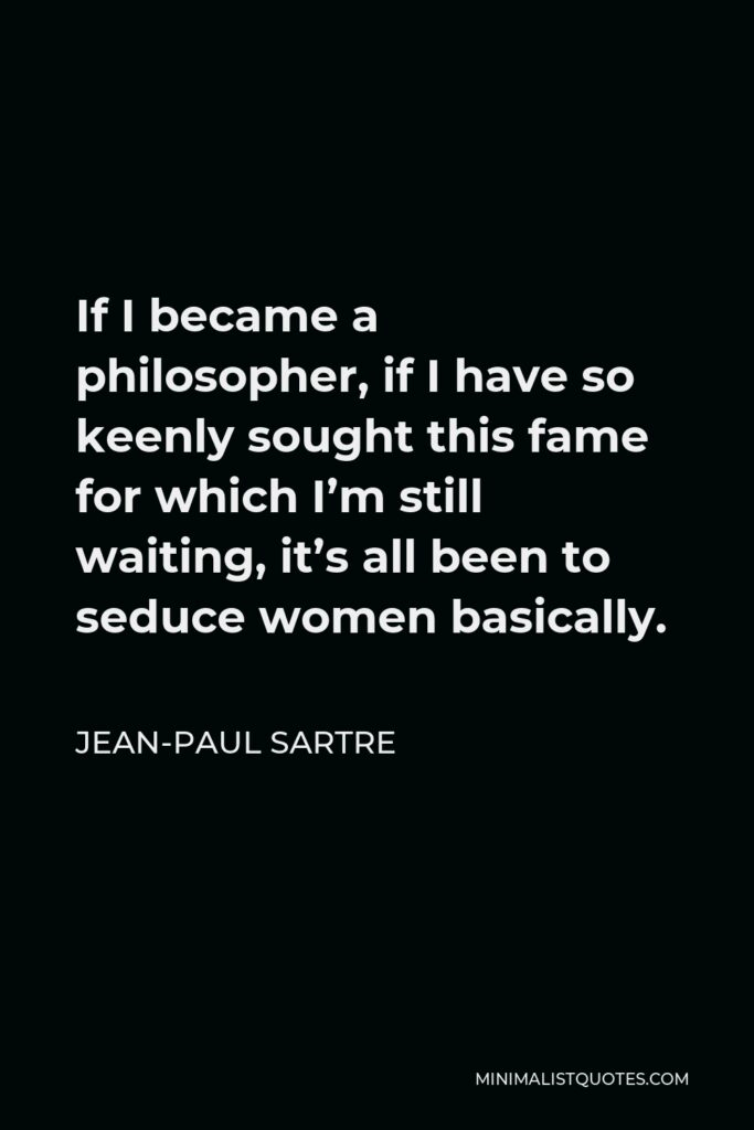 Jean-Paul Sartre Quote - If I became a philosopher, if I have so keenly sought this fame for which I'm still waiting, it's all been to seduce women basically.