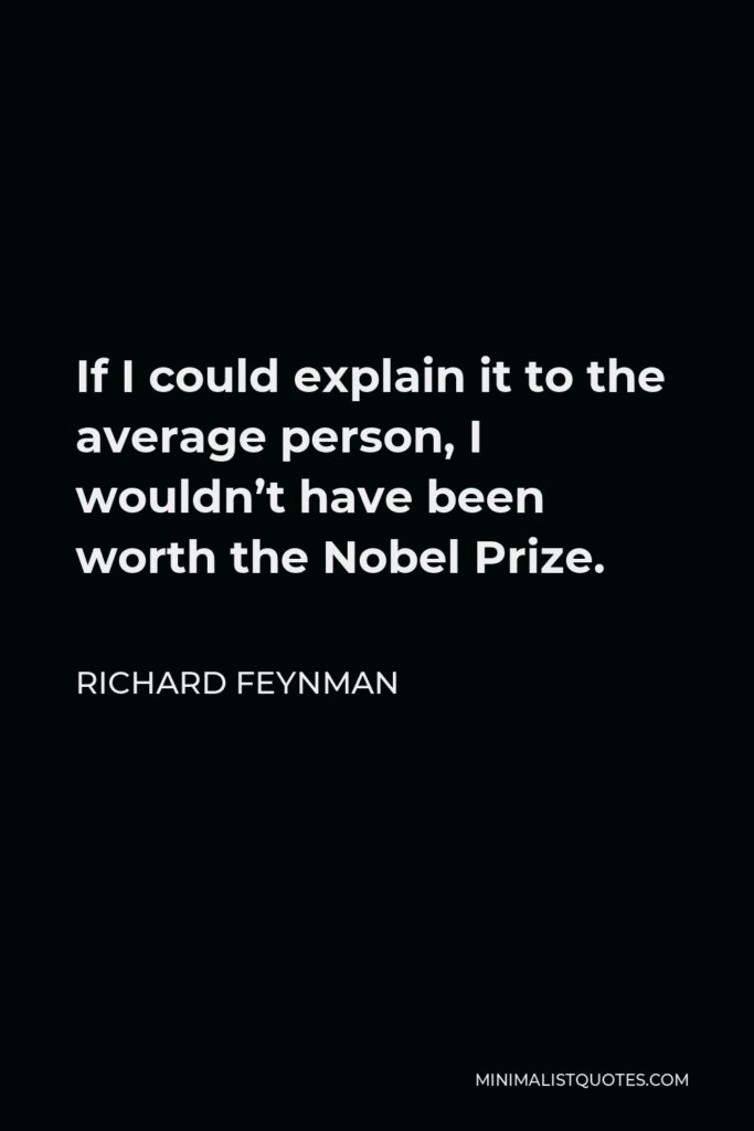Richard Feynman Quote - If I could explain it to the average person, I wouldn't have been worth the Nobel Prize.