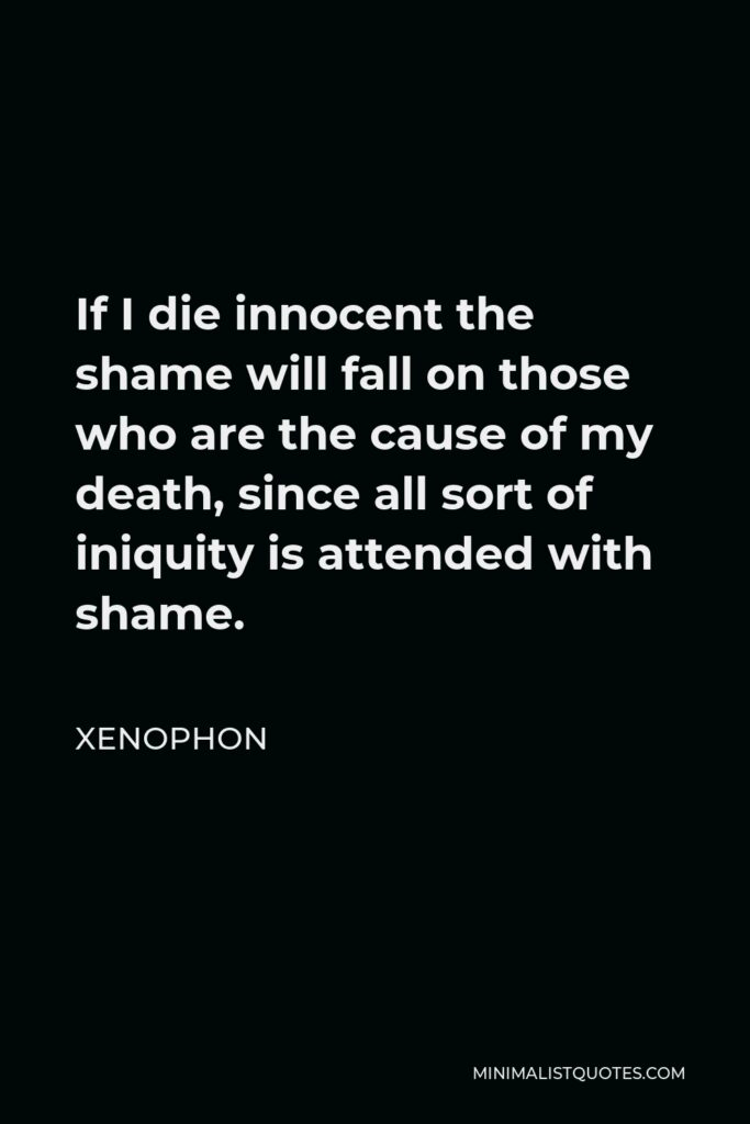 Xenophon Quote - If I die innocent the shame will fall on those who are the cause of my death, since all sort of iniquity is attended with shame.